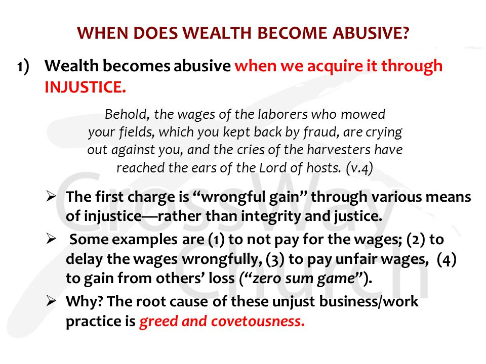 WHEN DOES WEALTH BECOME ABUSIVE? 1)Wealth becomes abusive when we acquire it through INJUSTICE. Behold, the wages of the laborers who mowed your field