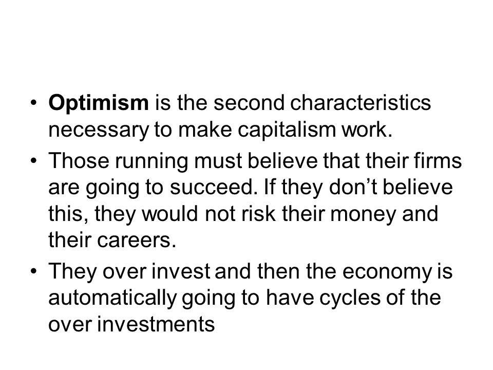 Optimism is the second characteristics necessary to make capitalism work. Those running must believe that their firms are going to succeed. If they do