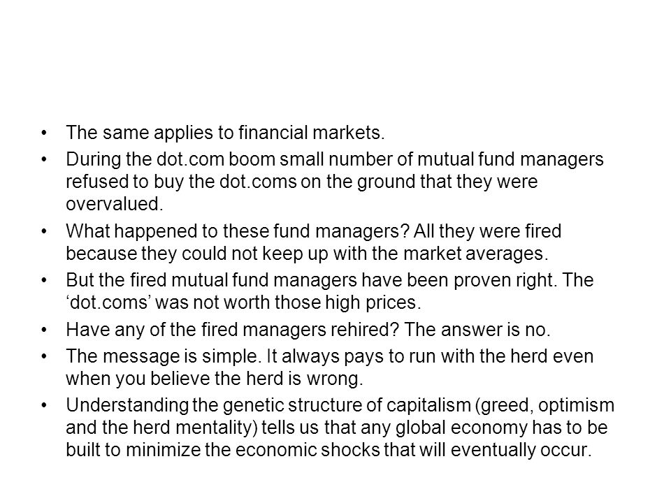 The same applies to financial markets. During the dot.com boom small number of mutual fund managers refused to buy the dot.coms on the ground that the