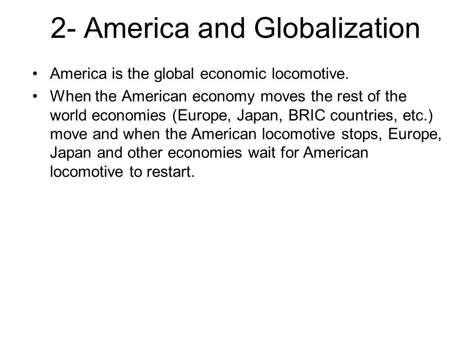 2- America and Globalization America is the global economic locomotive. When the American economy moves the rest of the world economies (Europe, Japan