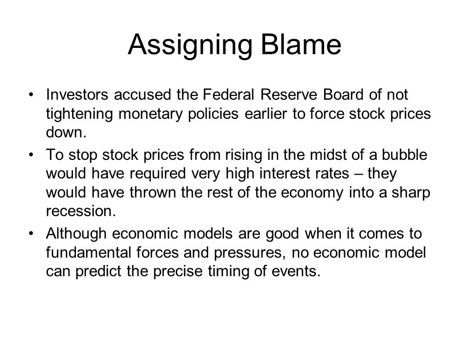 Assigning Blame Investors accused the Federal Reserve Board of not tightening monetary policies earlier to force stock prices down. To stop stock pric