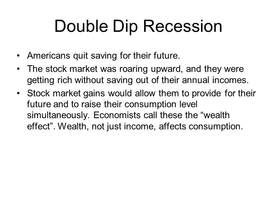 Double Dip Recession Americans quit saving for their future. The stock market was roaring upward, and they were getting rich without saving out of the