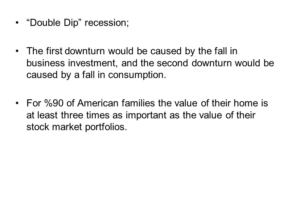 """Double Dip"" recession; The first downturn would be caused by the fall in business investment, and the second downturn would be caused by a fall in co"