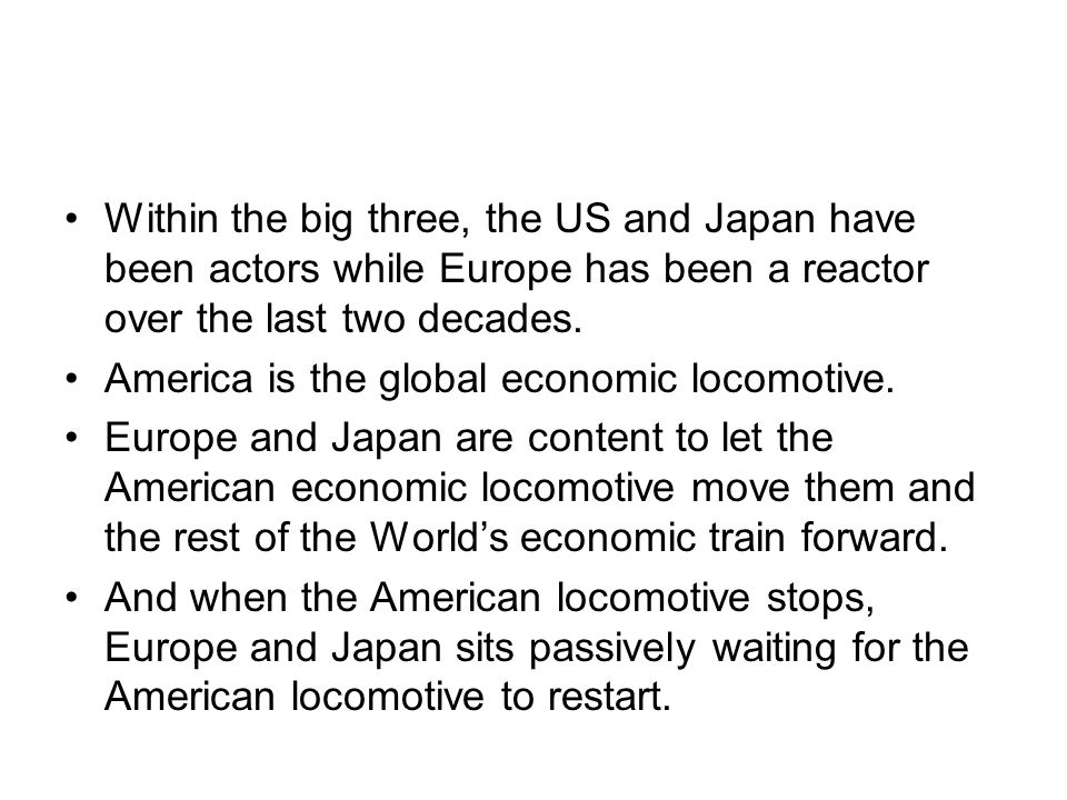 Within the big three, the US and Japan have been actors while Europe has been a reactor over the last two decades. America is the global economic loco