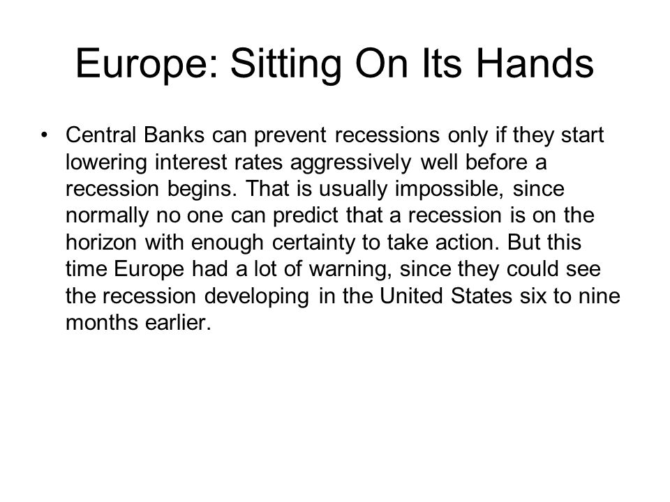 Europe: Sitting On Its Hands Central Banks can prevent recessions only if they start lowering interest rates aggressively well before a recession begi