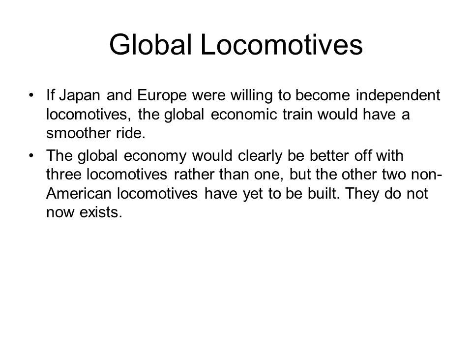 Global Locomotives If Japan and Europe were willing to become independent locomotives, the global economic train would have a smoother ride. The globa