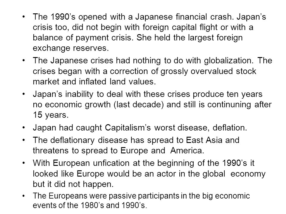 The 1990's opened with a Japanese financial crash. Japan's crisis too, did not begin with foreign capital flight or with a balance of payment crisis.