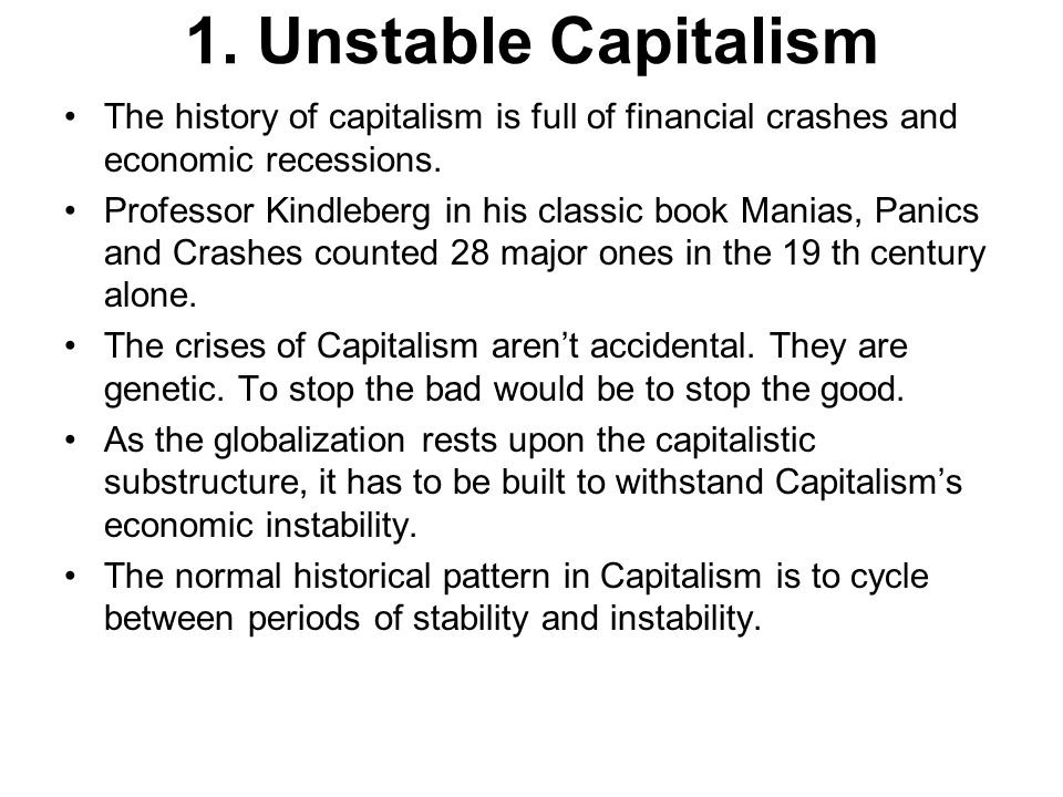 1. Unstable Capitalism The history of capitalism is full of financial crashes and economic recessions. Professor Kindleberg in his classic book Manias