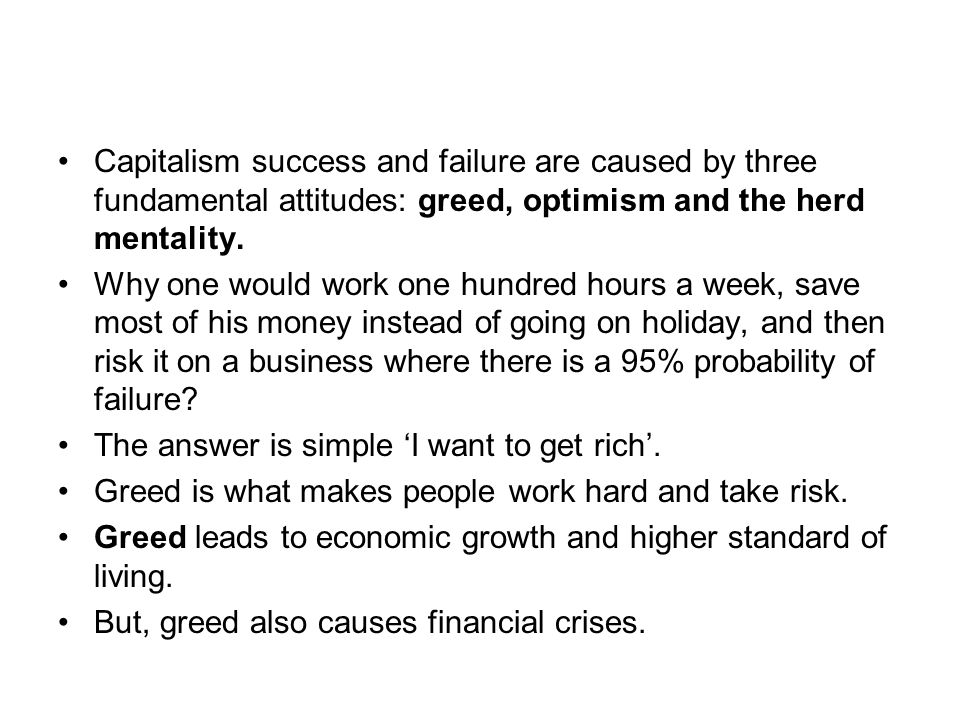 Capitalism success and failure are caused by three fundamental attitudes: greed, optimism and the herd mentality. Why one would work one hundred hours