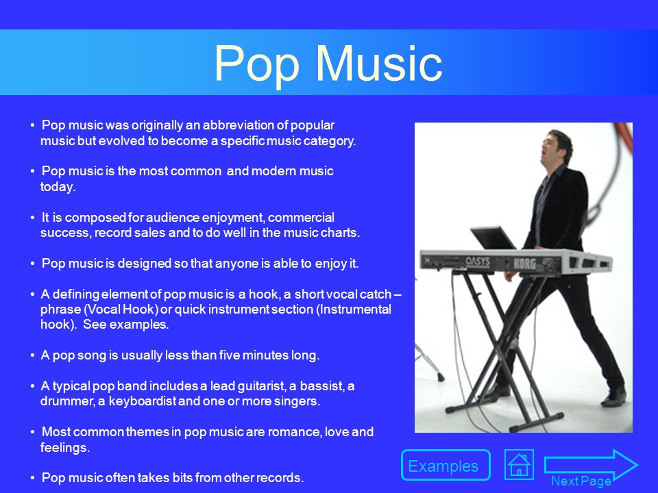 Pop Music Pop music was originally an abbreviation of popular music but evolved to become a specific music category.