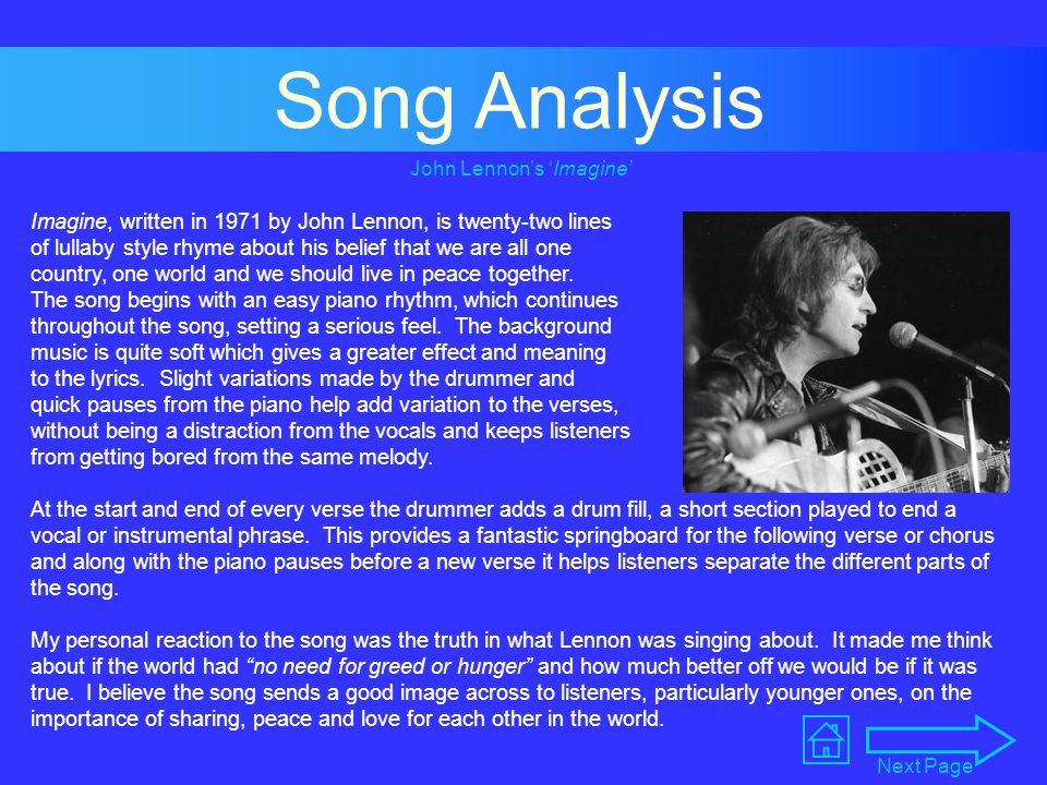 Song Analysis Imagine, written in 1971 by John Lennon, is twenty-two lines of lullaby style rhyme about his belief that we are all one country, one world and we should live in peace together.