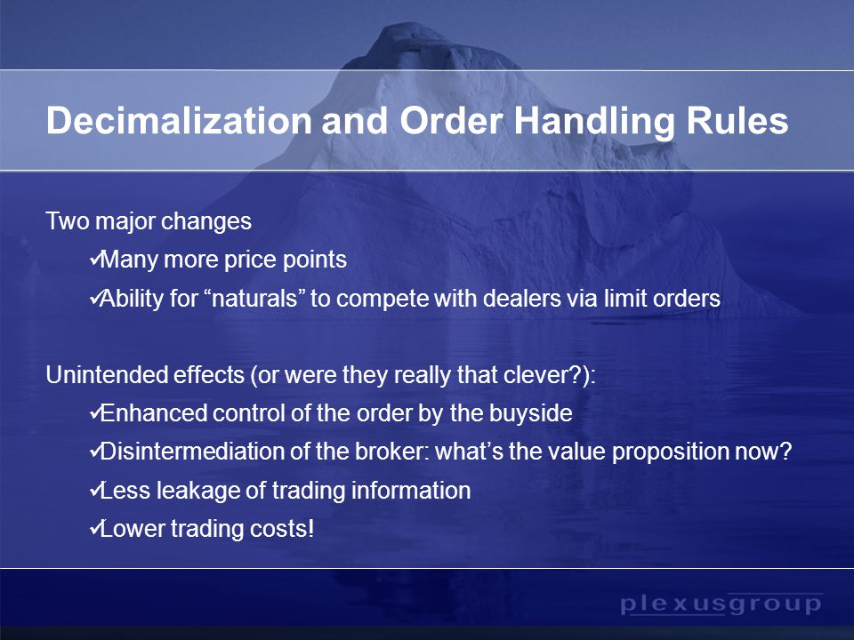 Decimalization and Order Handling Rules Two major changes Many more price points Ability for naturals to compete with dealers via limit orders Unintended effects (or were they really that clever ): Enhanced control of the order by the buyside Disintermediation of the broker: what's the value proposition now.