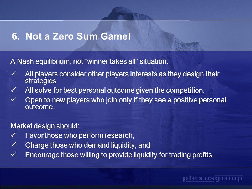 6. Not a Zero Sum Game. A Nash equilibrium, not winner takes all situation.