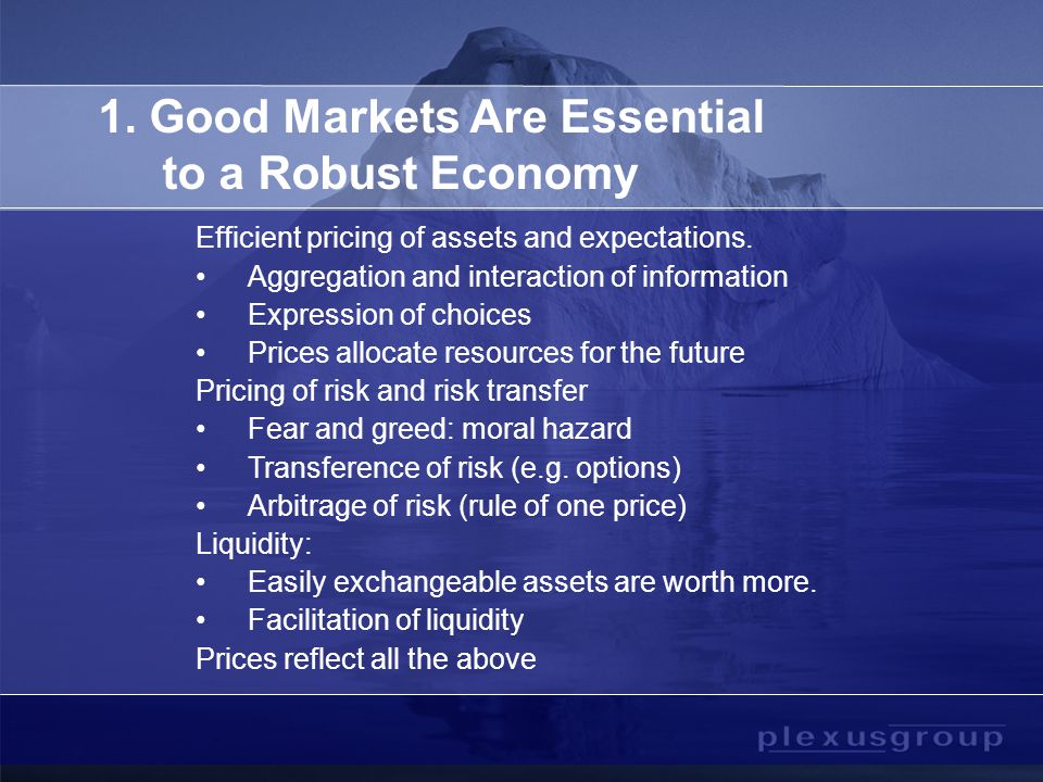 1. Good Markets Are Essential to a Robust Economy Efficient pricing of assets and expectations.