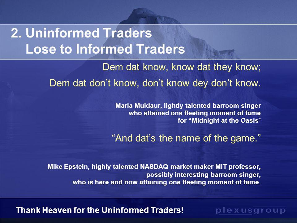 2. Uninformed Traders Lose to Informed Traders Dem dat know, know dat they know; Dem dat don't know, don't know dey don't know. Maria Muldaur, lightly