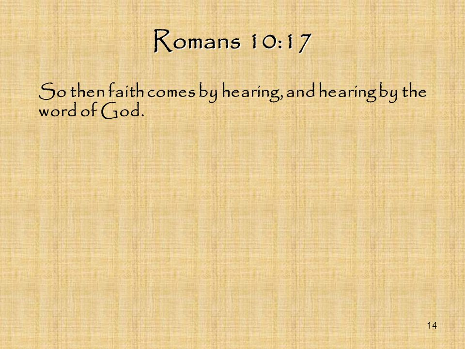 Romans 10:17 So then faith comes by hearing, and hearing by the word of God. 14