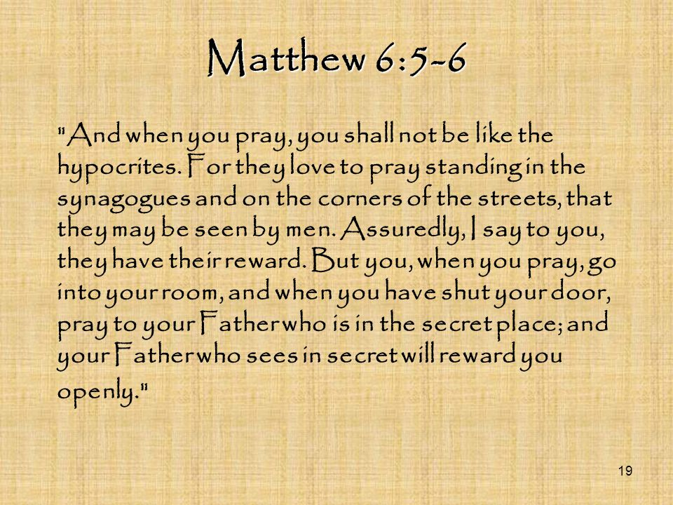 Matthew 6:5-6 And when you pray, you shall not be like the hypocrites.