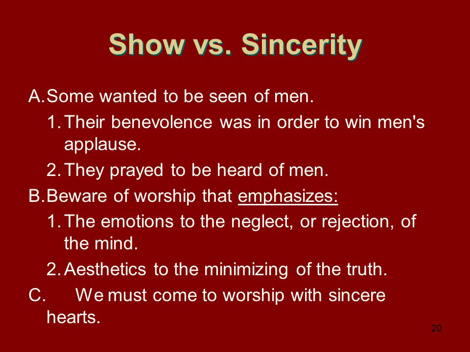 Show vs. Sincerity A.Some wanted to be seen of men. 1.Their benevolence was in order to win men's applause. 2.They prayed to be heard of men. B.Beware