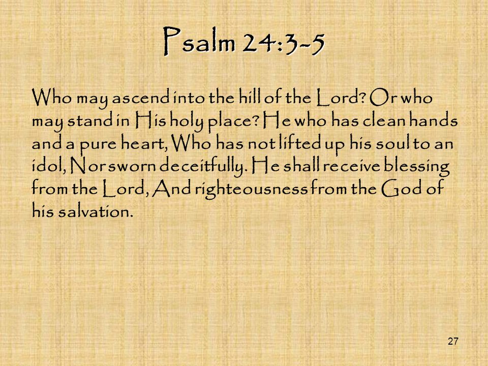 Psalm 24:3-5 Who may ascend into the hill of the Lord? Or who may stand in His holy place? He who has clean hands and a pure heart, Who has not lifted