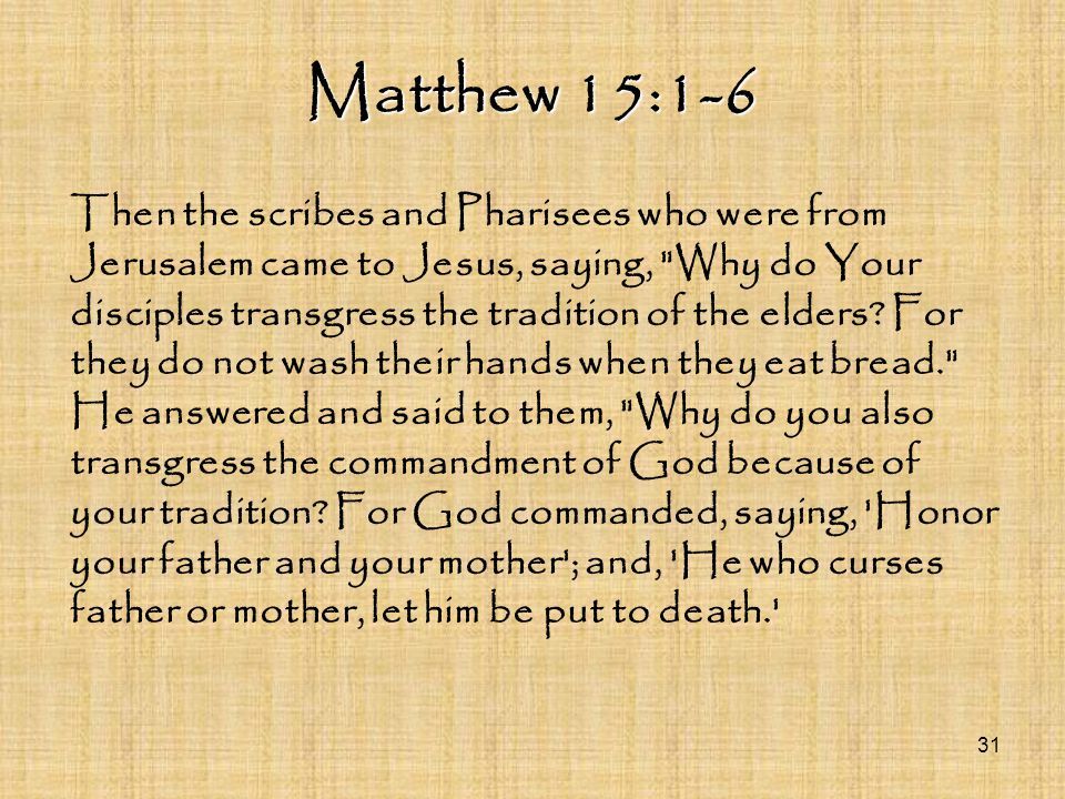 Matthew 15:1-6 Then the scribes and Pharisees who were from Jerusalem came to Jesus, saying,