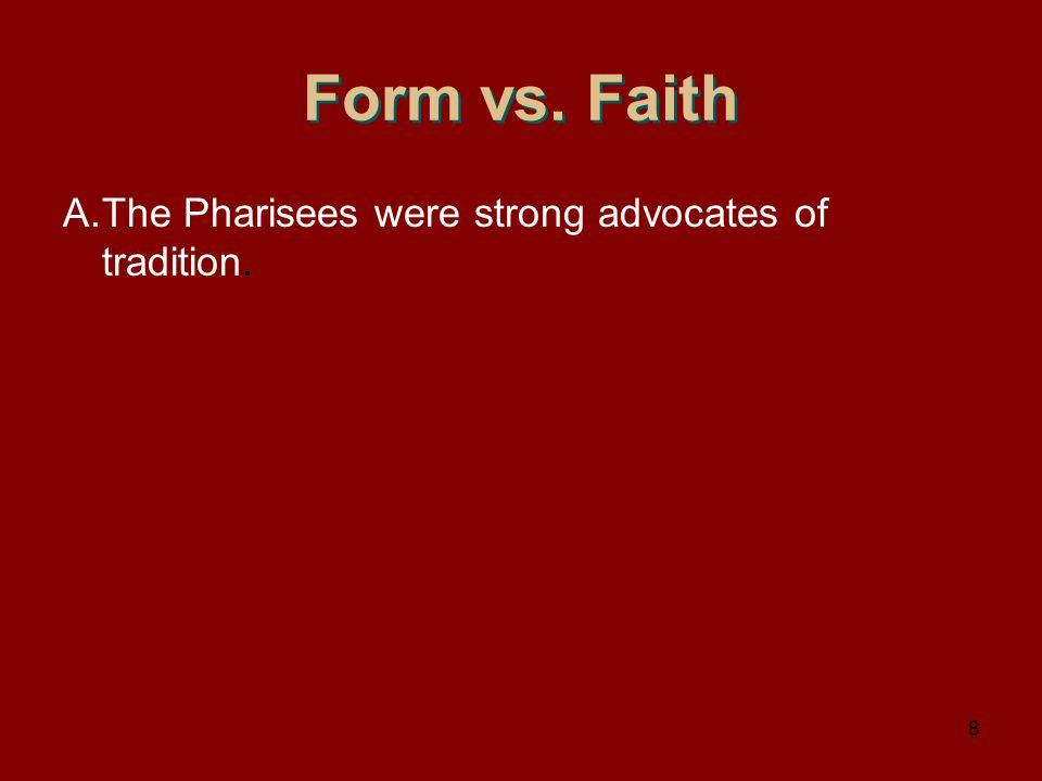 Form vs. Faith A.The Pharisees were strong advocates of tradition. 8