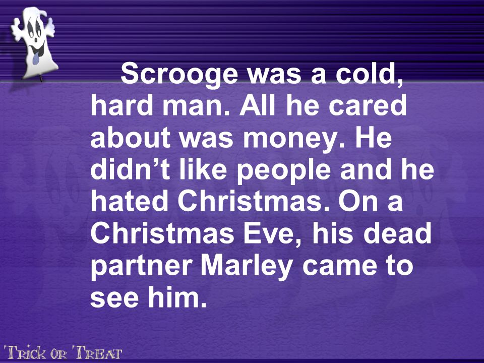 Scrooge was a cold, hard man. All he cared about was money.