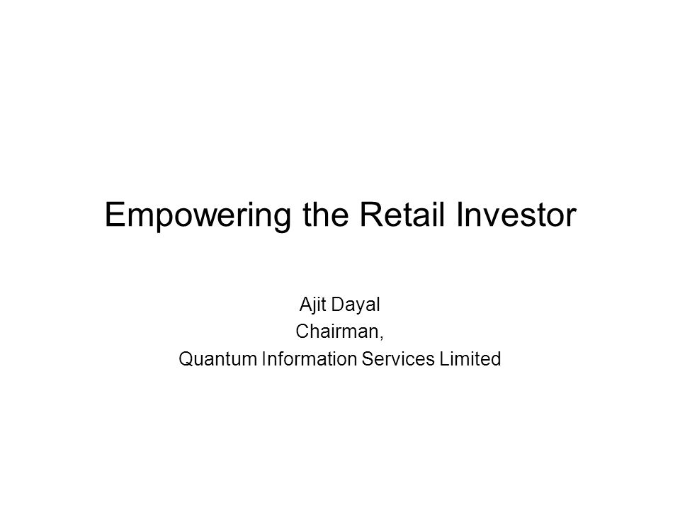 Empowering the Retail Investor Ajit Dayal Chairman, Quantum Information Services Limited
