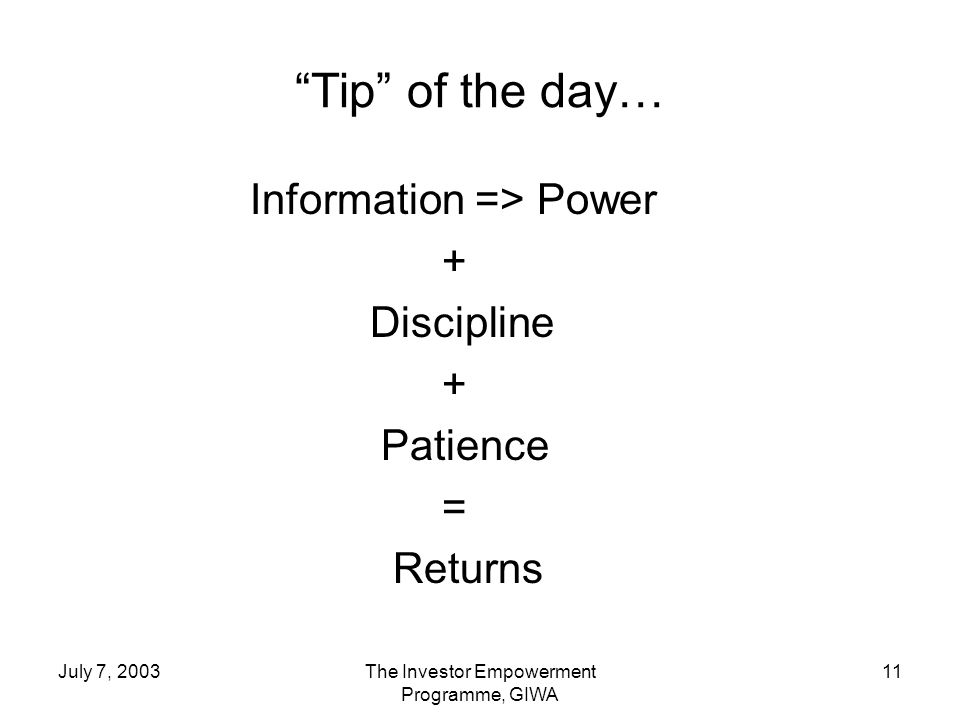 July 7, 2003The Investor Empowerment Programme, GIWA 11 Tip of the day… Information => Power + Discipline + Patience = Returns