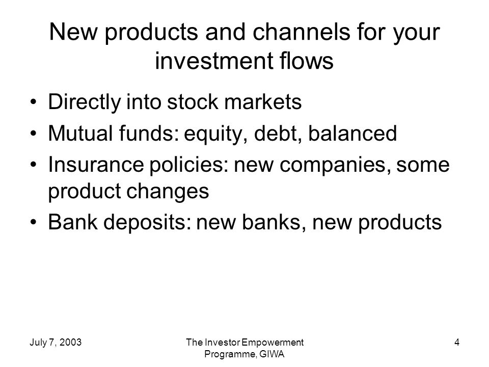 July 7, 2003The Investor Empowerment Programme, GIWA 4 New products and channels for your investment flows Directly into stock markets Mutual funds: equity, debt, balanced Insurance policies: new companies, some product changes Bank deposits: new banks, new products