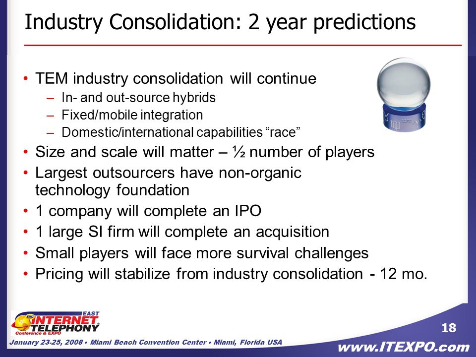 January 23-25, 2008 Miami Beach Convention Center Miami, Florida USA www.ITEXPO.com 18 Industry Consolidation: 2 year predictions TEM industry consolidation will continue –In- and out-source hybrids –Fixed/mobile integration –Domestic/international capabilities race Size and scale will matter – ½ number of players Largest outsourcers have non-organic technology foundation 1 company will complete an IPO 1 large SI firm will complete an acquisition Small players will face more survival challenges Pricing will stabilize from industry consolidation - 12 mo.