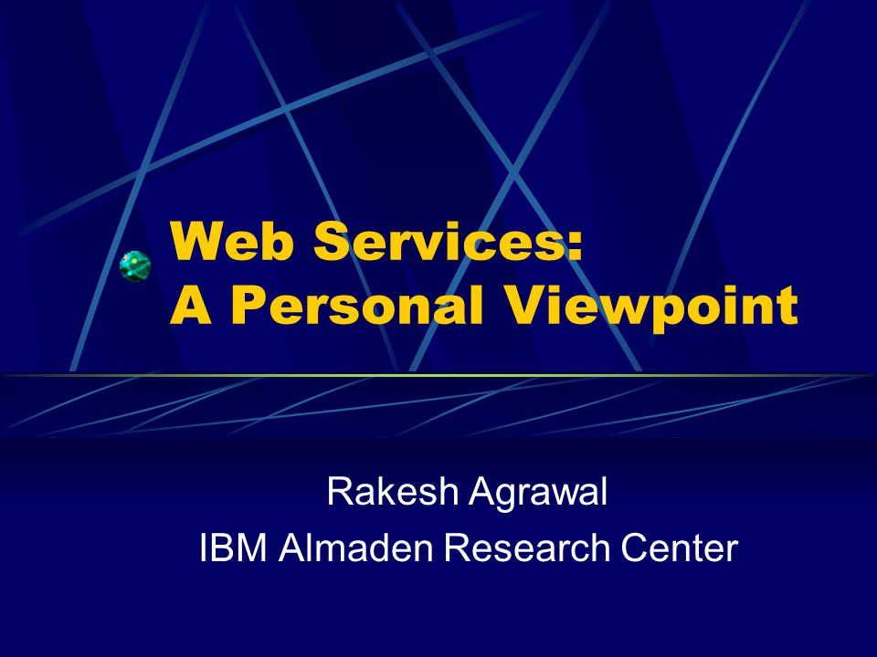 Web Services: A Personal Viewpoint Rakesh Agrawal IBM Almaden Research Center