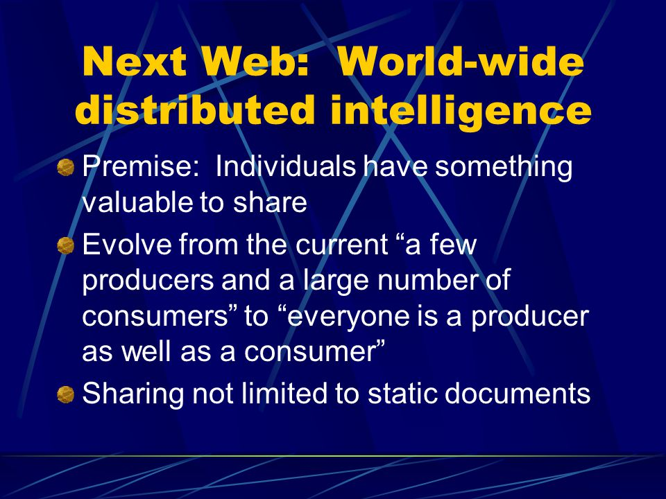Next Web: World-wide distributed intelligence Premise: Individuals have something valuable to share Evolve from the current a few producers and a large number of consumers to everyone is a producer as well as a consumer Sharing not limited to static documents