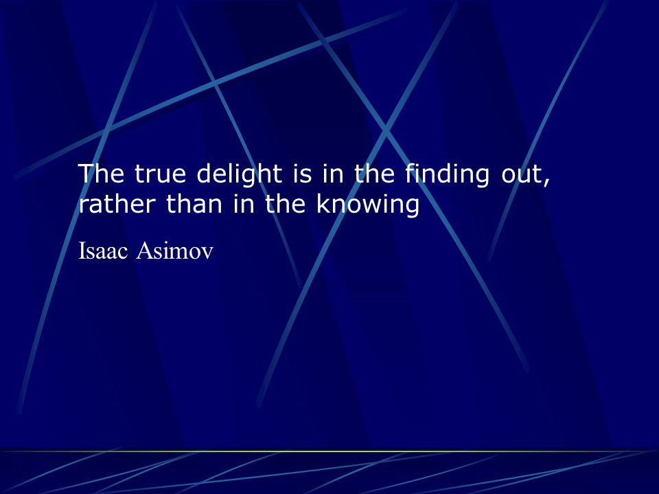 The true delight is in the finding out, rather than in the knowing Isaac Asimov