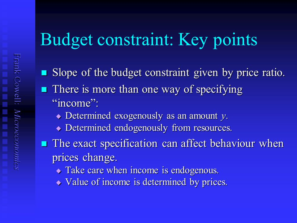Frank Cowell: Microeconomics Budget constraint: Key points Slope of the budget constraint given by price ratio. Slope of the budget constraint given b