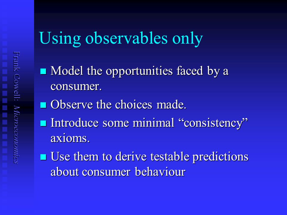 Frank Cowell: Microeconomics Using observables only Model the opportunities faced by a consumer. Model the opportunities faced by a consumer. Observe