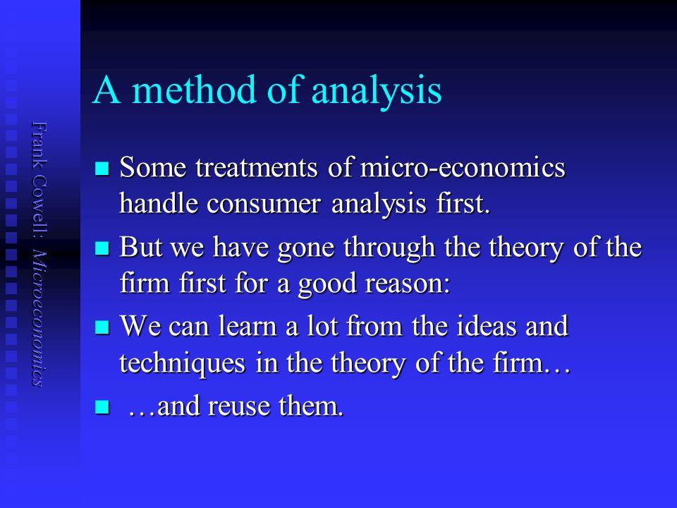 Frank Cowell: Microeconomics A method of analysis Some treatments of micro-economics handle consumer analysis first. Some treatments of micro-economic