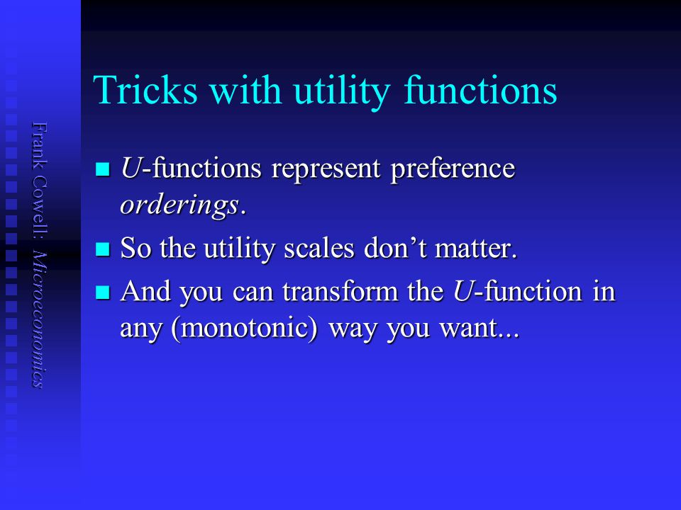 Frank Cowell: Microeconomics Tricks with utility functions U-functions represent preference orderings. U-functions represent preference orderings. So
