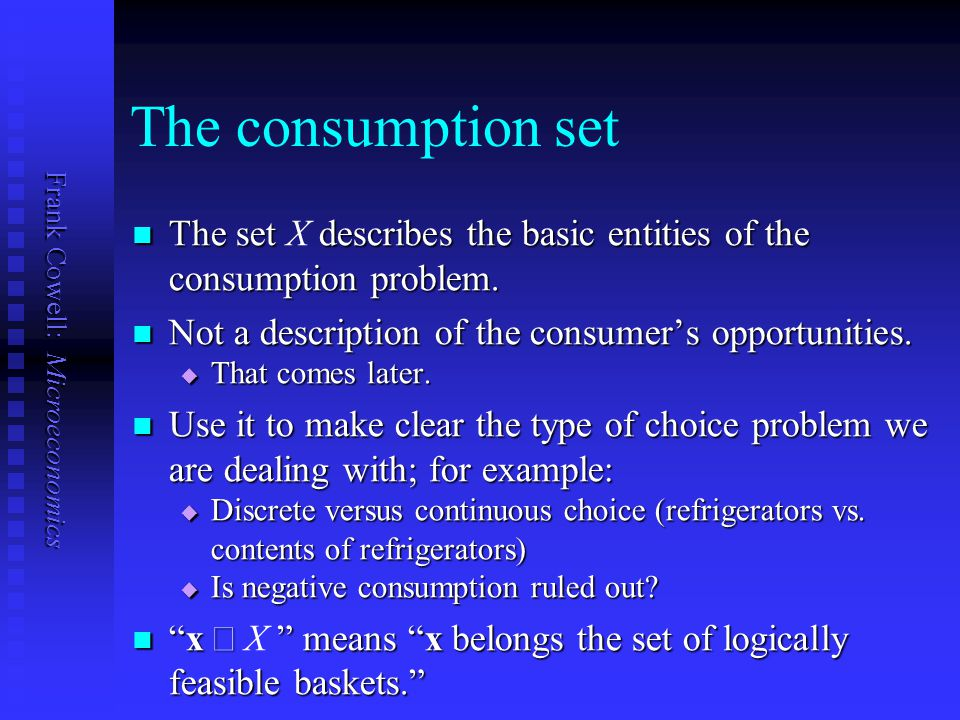 Frank Cowell: Microeconomics The consumption set The set describes the basic entities of the consumption problem. The set X describes the basic entiti