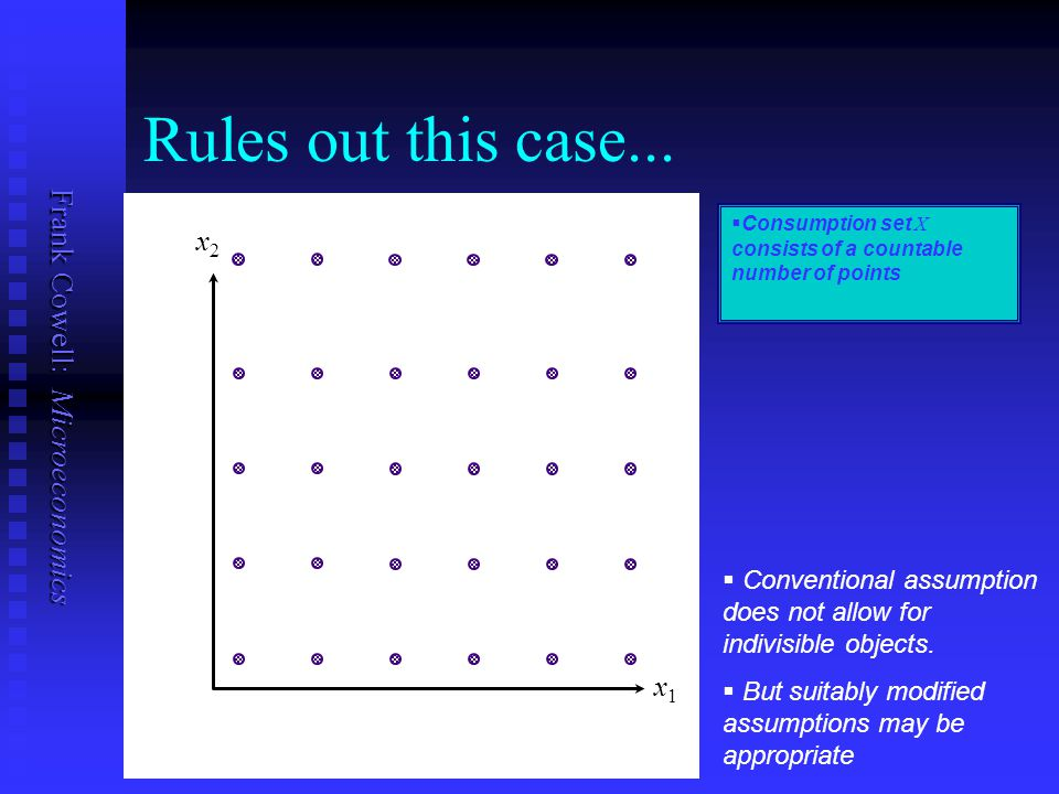 Frank Cowell: Microeconomics Rules out this case... x1x1   Consumption set X consists of a countable number of points x2x2   Conventional assumpti