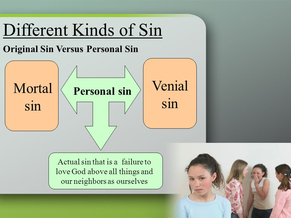Different Kinds of Sin Original Sin Versus Personal Sin Mortal sin Venial sin Personal sin Actual sin that is a failure to love God above all things a