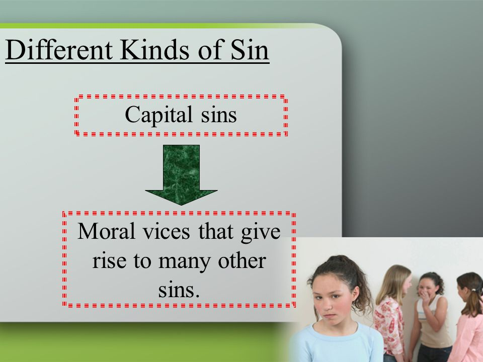 Different Kinds of Sin Capital sins Moral vices that give rise to many other sins.