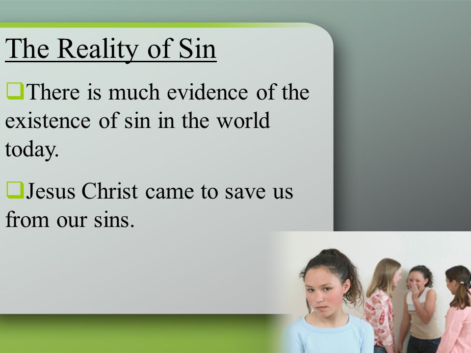The Reality of Sin  There is much evidence of the existence of sin in the world today.  Jesus Christ came to save us from our sins.