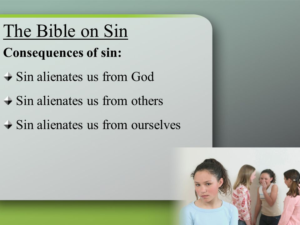 Consequences of sin: Sin alienates us from God Sin alienates us from others Sin alienates us from ourselves The Bible on Sin