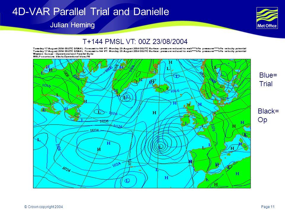 Page 11© Crown copyright 2004 4D-VAR Parallel Trial and Danielle Julian Heming T+144 PMSL VT: 00Z 23/08/2004 Blue= Trial Black= Op