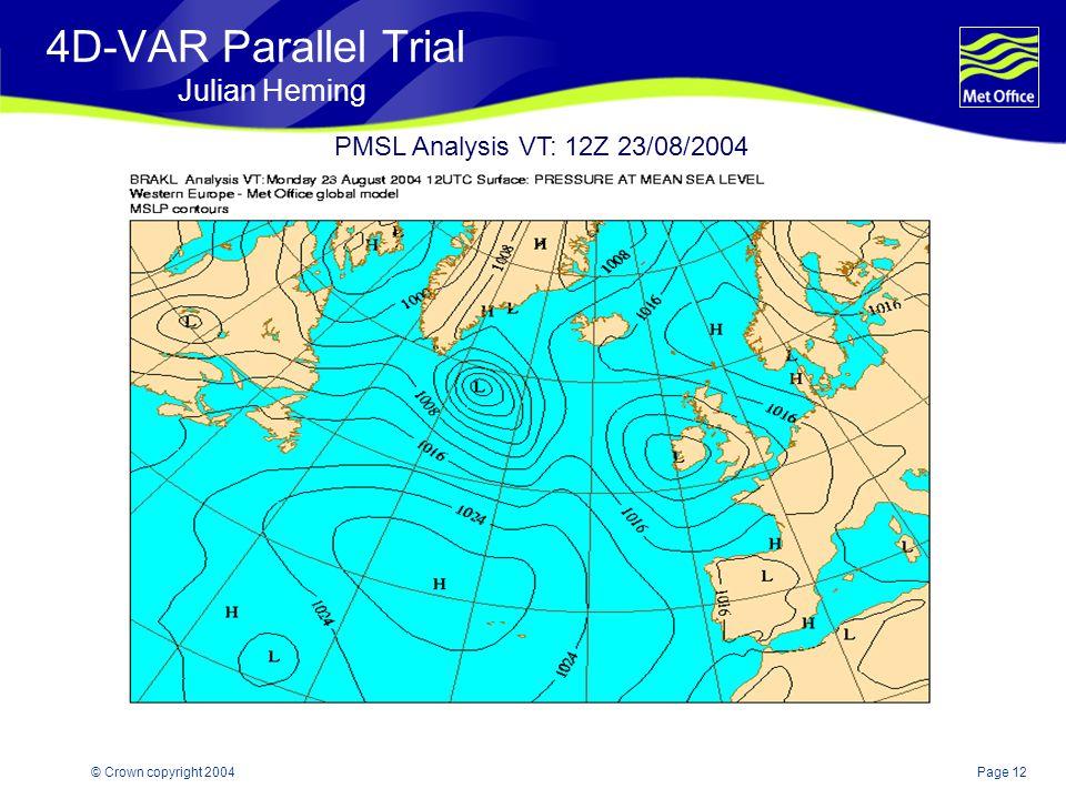 Page 12© Crown copyright 2004 4D-VAR Parallel Trial Julian Heming PMSL Analysis VT: 12Z 23/08/2004