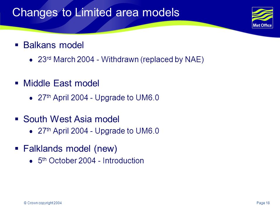 Page 18© Crown copyright 2004 Changes to Limited area models  Balkans model  23 rd March 2004 - Withdrawn (replaced by NAE)  Middle East model  27 th April 2004 - Upgrade to UM6.0  South West Asia model  27 th April 2004 - Upgrade to UM6.0  Falklands model (new)  5 th October 2004 - Introduction