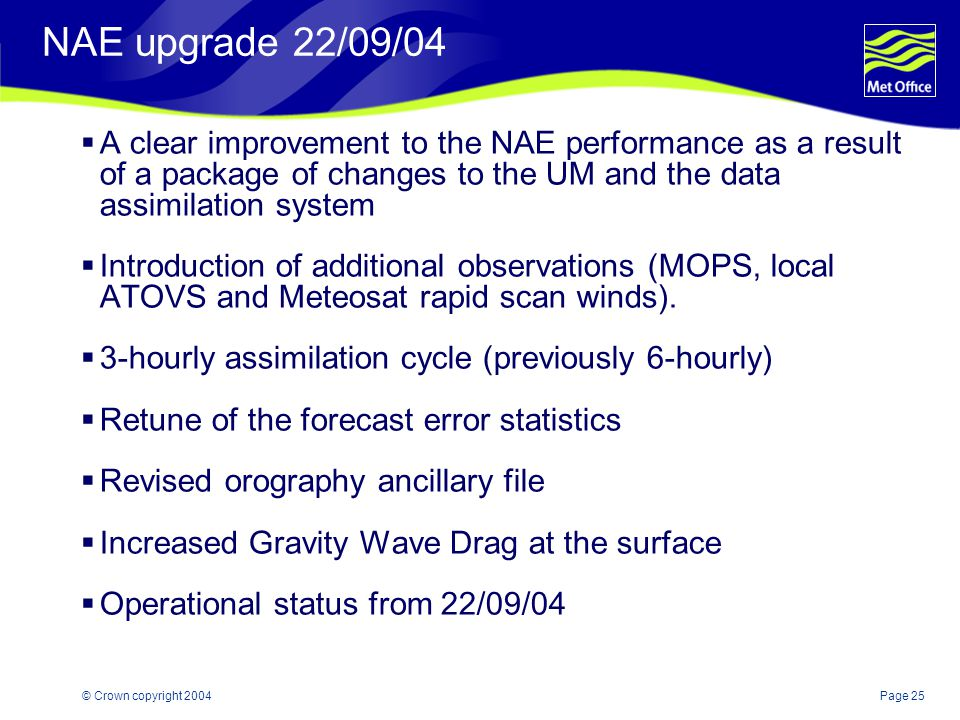 Page 25© Crown copyright 2004 NAE upgrade 22/09/04  A clear improvement to the NAE performance as a result of a package of changes to the UM and the data assimilation system  Introduction of additional observations (MOPS, local ATOVS and Meteosat rapid scan winds).
