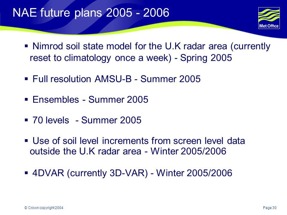 Page 30© Crown copyright 2004 NAE future plans 2005 - 2006  Nimrod soil state model for the U.K radar area (currently reset to climatology once a week) - Spring 2005  Full resolution AMSU-B - Summer 2005  Ensembles - Summer 2005  70 levels - Summer 2005  Use of soil level increments from screen level data outside the U.K radar area - Winter 2005/2006  4DVAR (currently 3D-VAR) - Winter 2005/2006