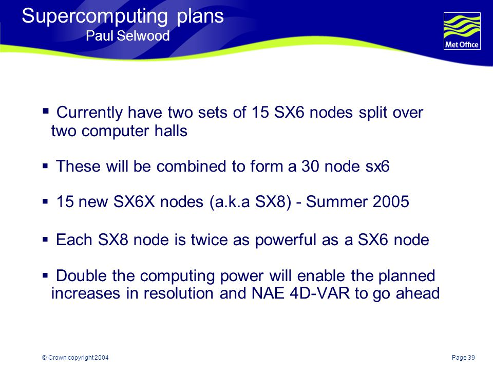 Page 39© Crown copyright 2004 Supercomputing plans Paul Selwood  Currently have two sets of 15 SX6 nodes split over two computer halls  These will be combined to form a 30 node sx6  15 new SX6X nodes (a.k.a SX8) - Summer 2005  Each SX8 node is twice as powerful as a SX6 node  Double the computing power will enable the planned increases in resolution and NAE 4D-VAR to go ahead