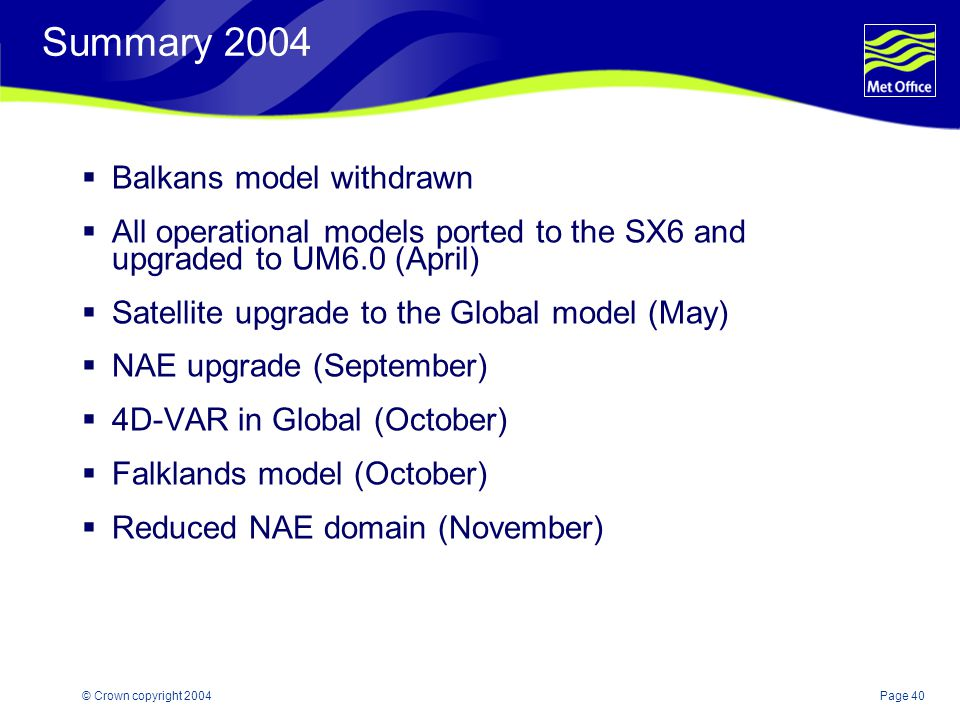 Page 40© Crown copyright 2004 Summary 2004  Balkans model withdrawn  All operational models ported to the SX6 and upgraded to UM6.0 (April)  Satellite upgrade to the Global model (May)  NAE upgrade (September)  4D-VAR in Global (October)  Falklands model (October)  Reduced NAE domain (November)